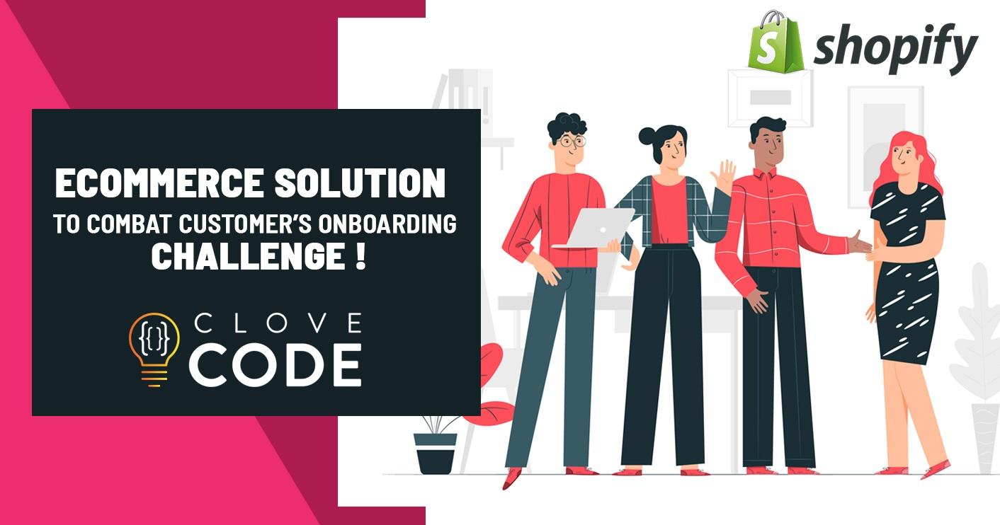 Ecommerce Solution to Combat Customer's Onboarding Challenge !